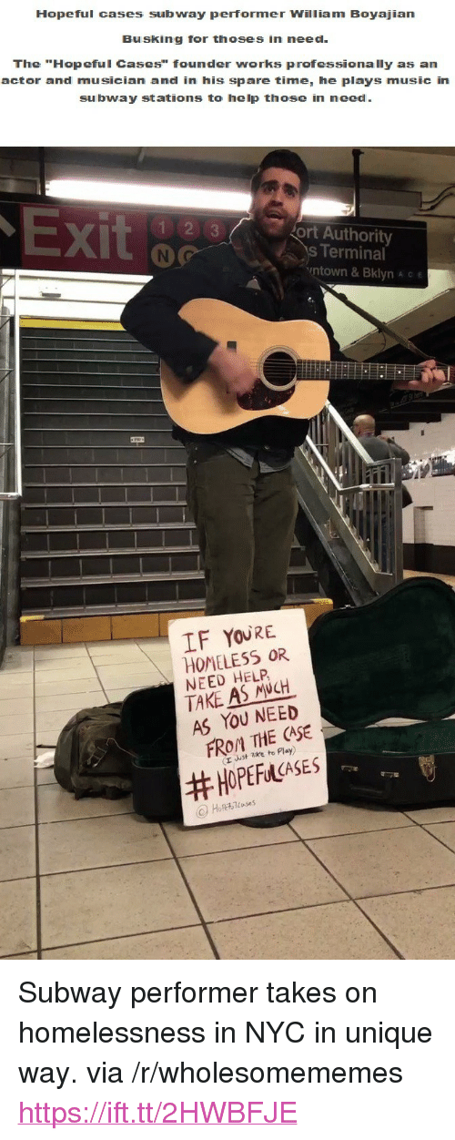 "Homeless, Music, and Subway: Hopeful cases subway performer William Boyajian  Busking for thoses in need  The ""Hopeful Cases"" founder works professionally as an  actor and musician and in his spare time, he plays music in  subway stations to help those in need  X)  ort Authority  s Terminal  ntown & Bklyn A c e  IF YOURE  HOMELESS OR  NEED HELP  TAKE AS NCH  AS YOU NEED  FROM THE CASE  (r uust zke to Play)  <p>Subway performer takes on homelessness in NYC in unique way. via /r/wholesomememes <a href=""https://ift.tt/2HWBFJE"">https://ift.tt/2HWBFJE</a></p>"