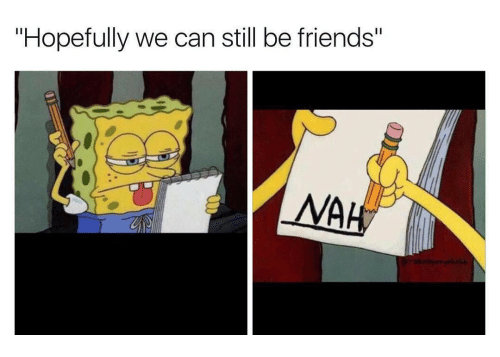 """we can still be friends: """"Hopefully we can still be friends""""  NAH"""