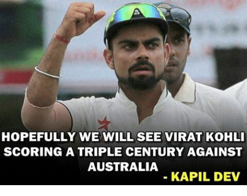 Memes, Australia, and 🤖: HOPEFULLY WE WILL SEE VIRAT KOHLI  SCORING A TRIPLE CENTURY AGAINST  AUSTRALIA  KAPIL DEV
