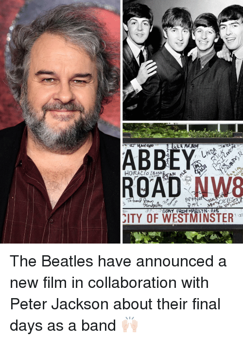 Memes, The Beatles, and Beatles: HORACI IBAA  ROAD NW8  ITY OF WESTMINSTER The Beatles have announced a new film in collaboration with Peter Jackson about their final days as a band 🙌🏻