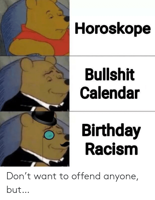 Racism: Horoskope  Bullshit  Calendar  Birthday  Racism Don't want to offend anyone, but…