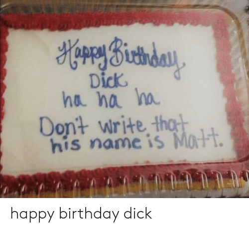Happy Birthday: HorrySictiday  Dick  ha na ha  Dont write thot  his name is Matt. happy birthday dick