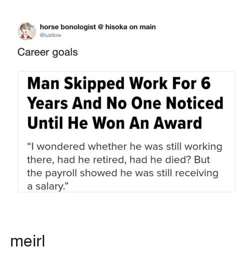 """Goals, Work, and Horse: horse bonologist @ hisoka on main  @lustlow  Career goals  Man Skipped Work For 6  Years And No One Noticed  Until He Won An Award  """"I wondered whether he was still working  there, had he retired, had he died? But  the payroll showed he was still receiving  a salary."""" meirl"""