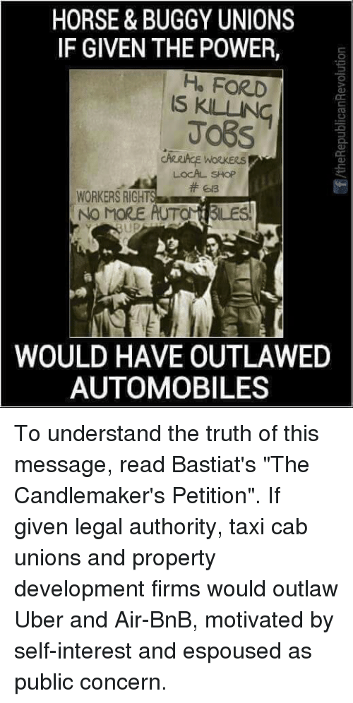 """autom: HORSE & BUGGY UNIONS  IF GIVEN THE POWER,  He FORD  LOCAL SHOP  WORKERS RIGHT  NO MORE  AUTOM BLES  WOULD HAVE OUTLAWED  AUTOMOBILES To understand the truth of this message, read Bastiat's """"The Candlemaker's Petition"""".  If given legal authority, taxi cab unions and property development firms would outlaw Uber and Air-BnB, motivated by self-interest and espoused as public concern."""