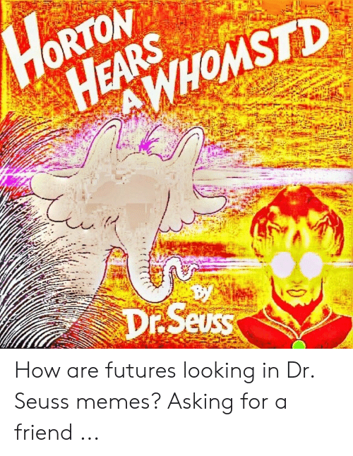 Memes Asking: HORTON  HEARS  SWoh  AWHOMSTD  Dr.Seuss  7 How are futures looking in Dr. Seuss memes? Asking for a friend ...