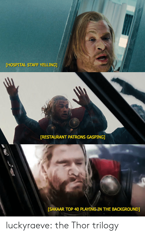 Gasping: [HOSPITAL STAFF YELLING   RESTAURANT PATRONS GASPING]   [SAKAAR TOP 40 PLAYING IN THE BACKGROUND] luckyraeve: the Thor trilogy