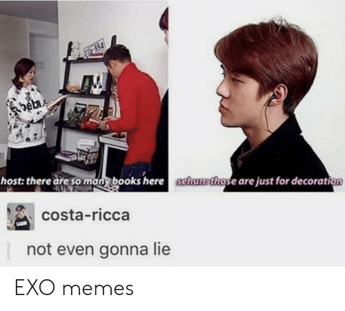 Books, Memes, and Decoration: host: there are sany books here schusthose are just for decoration  costa-ricca  not even gonna lie EXO memes