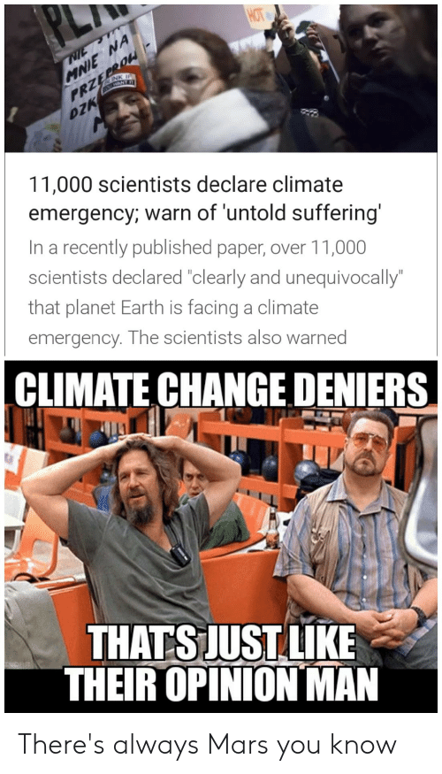 "Reddit, Earth, and Mars: HOT  MNIE NA  PRZEPROW  DZK  NTE  At INK I  1WANT IT  11,000 scientists declare climate  emergency; warn of 'untold suffering'  In a recently published paper, over 11,000  scientists declared ""clearly and unequivocally""  that planet Earth is facing a climate  emergency. The scientists also warned  CLIMATE CHANGE DENIERS  THATS JUST LIKE  THEIR OPINIONMAN There's always Mars you know"