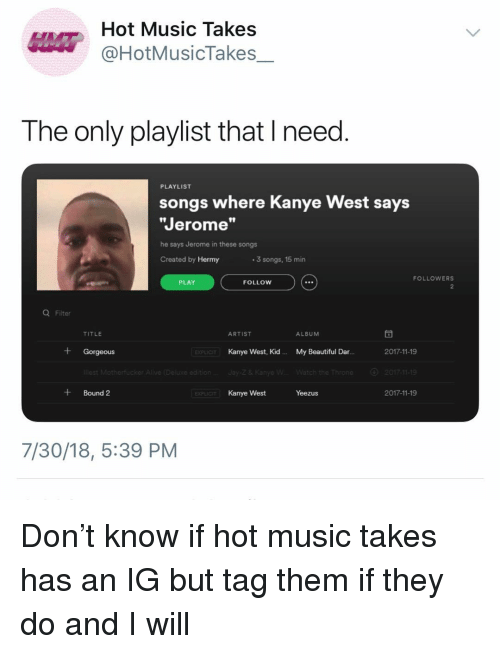 """Beautiful, Kanye, and Music: Hot Music Takes  @HotMusicTakes  The only playlist that I need  PLAYLIST  songs where Kanye West says  Jerome""""  he says Jerome in these songs  Created by Hermy  3 songs, 15 min  FOLLOWERS  PLAY  FOLLOW  Q Filter  TITLE  ARTIST  ALBUM  + Gorgeous  Kanye West, Kid.  My Beautiful Dar.  2017-11-19  EXPLIC  2017-11-19  +Bound 2  Kanye West  Yeezus  2017-11-19  7/30/18, 5:39 PM Don't know if hot music takes has an IG but tag them if they do and I will"""