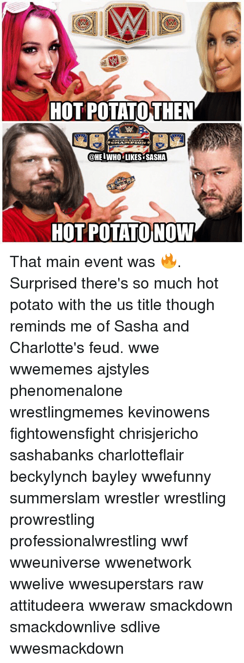Main Event: HOT POTATOTHEN  @HEIWHO LIKES SASHA  HOT POTATO NOW That main event was 🔥. Surprised there's so much hot potato with the us title though reminds me of Sasha and Charlotte's feud. wwe wwememes ajstyles phenomenalone wrestlingmemes kevinowens fightowensfight chrisjericho sashabanks charlotteflair beckylynch bayley wwefunny summerslam wrestler wrestling prowrestling professionalwrestling wwf wweuniverse wwenetwork wwelive wwesuperstars raw attitudeera wweraw smackdown smackdownlive sdlive wwesmackdown