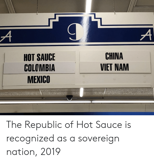 China, Colombia, and Mexico: HOT SAUCE  COLOMBIA  MEXICO  CHINA  VIET NAM The Republic of Hot Sauce is recognized as a sovereign nation, 2019
