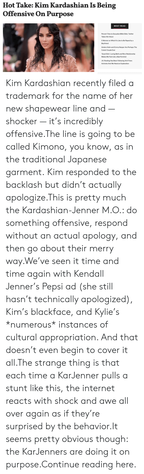 Kim Kardashian: Hot Take: Kim Kardashian Is Being  Offensive On Purpose  MOST READ  Pervert Tries to Sexualize Billie Eilish, Twitter  Takes Him Down  5 Women on What It's Like to Be Raped by a  Boyfriend  Anders Holm and Emma Nesper Are Perhaps The  Cutest Couple Ever  'Good Girls': Loving Beth and Rio's Relationship  Makes Me Feel Like a Bad Feminist  J.K. Rowling Has Been Following Anti-Trans  Activists And We Need an Explanation Kim Kardashian recently filed a trademark for the name of her new shapewear line and — shocker — it's incredibly offensive.The line is going to be called Kimono, you know, as in the traditional Japanese garment. Kim responded to the backlash but didn't actually apologize.This is pretty much the Kardashian-Jenner M.O.: do something offensive, respond without an actual apology, and then go about their merry way.We've seen it time and time again with Kendall Jenner's Pepsi ad (she still hasn't technically apologized), Kim's blackface, and Kylie's *numerous* instances of cultural appropriation. And that doesn't even begin to cover it all.The strange thing is that each time a KarJenner pulls a stunt like this, the internet reacts with shock and awe all over again as if they're surprised by the behavior.It seems pretty obvious though: the KarJenners are doing it on purpose.Continue reading here.