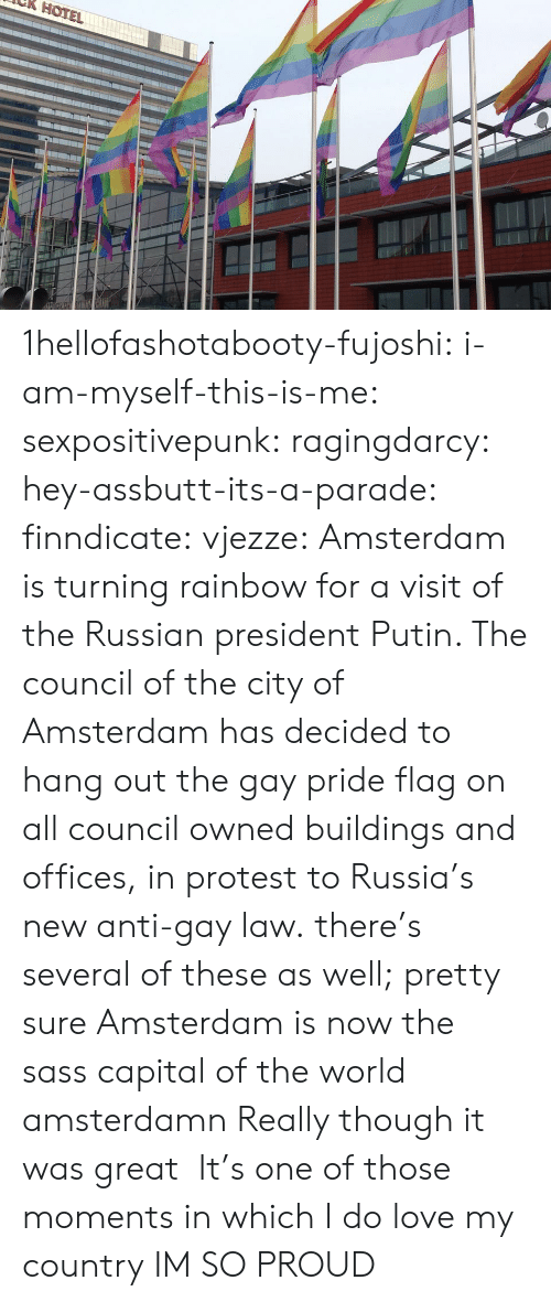 Propaganda: HOTE 1hellofashotabooty-fujoshi:  i-am-myself-this-is-me:  sexpositivepunk:  ragingdarcy:  hey-assbutt-its-a-parade:  finndicate:  vjezze: Amsterdam is turning rainbow for a visit of the Russian president Putin. The council of the city of Amsterdam has decided to hang out the gay pride flag on all council owned buildings and offices, in protest to Russia's new anti-gay law. there's several of these as well;   pretty sure Amsterdam is now the sass capital of the world  amsterdamn   Really though it was great   It's one of those moments in which I do love my country   IM SO PROUD