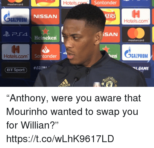 """mourinho: Hotels.o  Santander  mastercard  OGAZPROM  KERS  NISSAN  Hotels.com  İSAN  Heineken  mastercard  Hotels.com  Santander  en  OGAZPROM  #EQUAl.  LGAME  ET Sport )  CHE  didaS """"Anthony, were you aware that Mourinho wanted to swap you for Willian?"""" https://t.co/wLhK9617LD"""