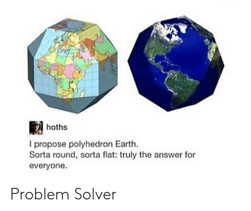Earth, Answer, and For: hoths  I propose polyhedron Earth.  Sorta round, sorta flat: truly the answer for  everyone Problem Solver