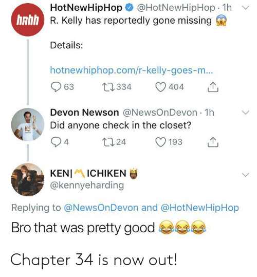 Hotnewhiphop, R. Kelly, and Good: @HotNewHipHop 1h  HotNewHipHop  hnhh R. Kelly has reportedly gone missing  Details:  hotnewhiphop.com/r-kelly-goes-m...  t2334  63  404  Devon Newson @NewsOnDevon 1h  Did anyone check in the closet?  t124  4  193  KENIICHIKEN  @kennyeharding  Replying to @NewsOnDevon and @HotNewHipHop  Bro that was pretty good Chapter 34 is now out!