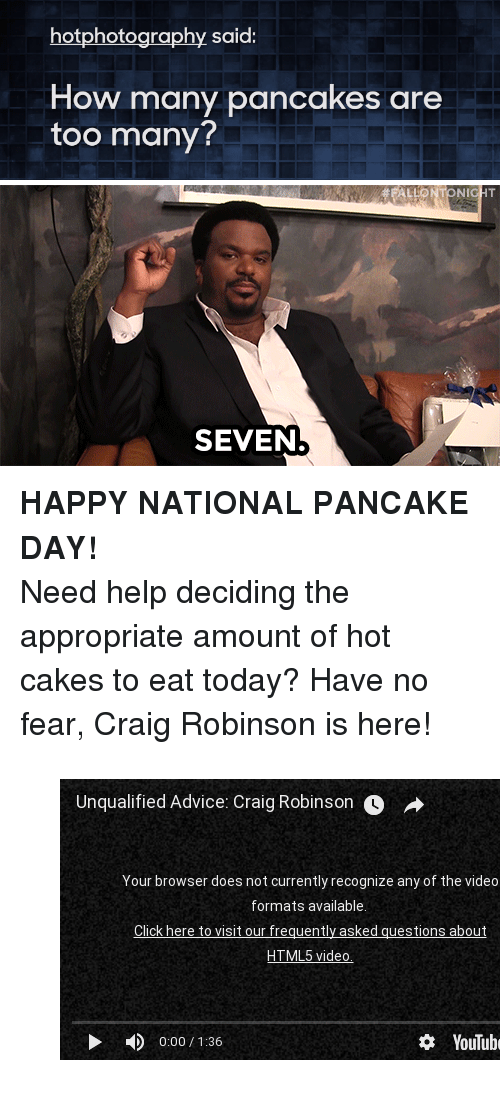 """Craig Robinson, youtube.com, and Craig: hotphotography said:  How many pancakes are  too many?   ALLONTONICHT  SEVEN <p><b>HAPPY NATIONAL PANCAKE DAY!</b></p><p>Need help deciding the appropriate amount of hot cakes to eat today? Have no fear, Craig Robinson is here!</p><figure class=""""tmblr-embed"""" data-provider=""""youtube"""" data-orig-width=""""540"""" data-orig-height=""""304"""" data-url=""""https%3A%2F%2Fwww.youtube.com%2Fwatch%3Fv%3DajzKtrP1-cE""""><iframe width=""""500"""" height=""""281"""" id=""""youtube_iframe"""" src=""""https://www.youtube.com/embed/ajzKtrP1-cE?feature=oembed&amp;enablejsapi=1&amp;origin=https://safe.txmblr.com&amp;wmode=opaque"""" frameborder=""""0"""" allowfullscreen=""""""""></iframe></figure>"""