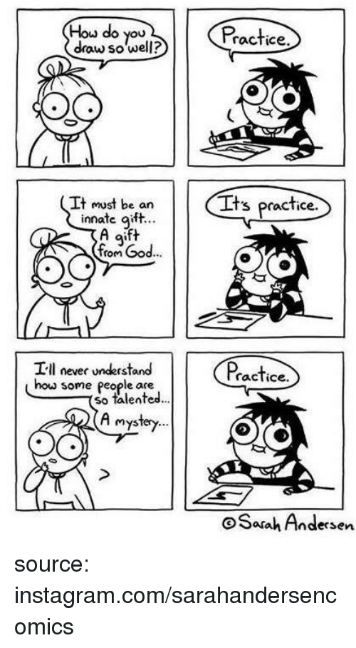 God, Instagram, and Mystery: Hou do you  draw so well?  Practice  It must be an  innate aift..  It  s practice.  g'  from God...  I-ll never understand  ractice.  how some people ate  so talented  A mystery  Safah Andersen source: instagram.com/sarahandersencomics