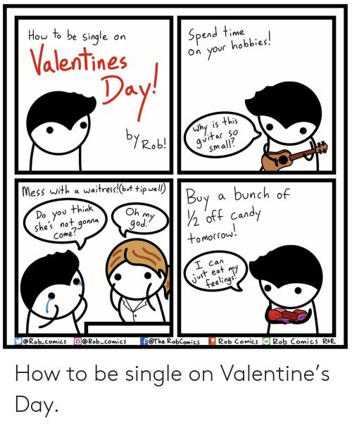 oft: Hou to be Single on  Spend time  on your hobbies,  alentines o  1  Why is this  vitar so  small?  Mess with a wa汁ress!(wt tipwel.  Buy a bunch of  Do you think  she's not gonna  Come!  Oh  god  oft Can  tomortou.  Сал  aT M  @Rob.comics @Rob-comicsF@The RobComics  Rob Comics WRob Comics RtR How to be single on Valentine's Day.