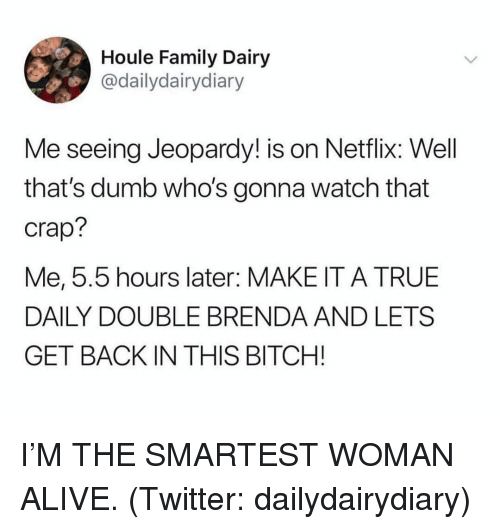 Jeopardy: Houle Family Dairy  @dailydairydiary  Me seeing Jeopardy! is on Netflix: Well  that's dumb who's gonna watch that  crap?  Me, 5.5 hours later: MAKE IT A TRUE  DAILY DOUBLE BRENDA AND LETS  GET BACK IN THIS BITCH! I'M THE SMARTEST WOMAN ALIVE. (Twitter: dailydairydiary)