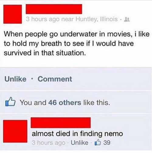 Nemoe: hours ago near Huntley, Illinois .  When people go underwater in movies, i like  to hold my breath to see if I would have  survived in that situation.  Unlike Comment  You and 46 others like this.  almost died in finding nemo  3 hours ago Unlike  , 39