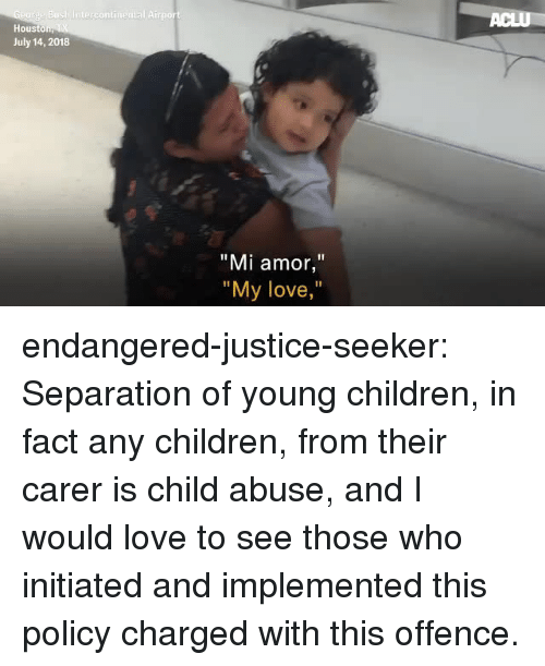 "hous: Hous  July 14, 2018  ""Mi amor,""  ""  My love,  "" endangered-justice-seeker:   Separation of young children, in fact any children, from their carer is  child abuse, and I would love to see those who initiated and implemented  this policy charged with this offence."