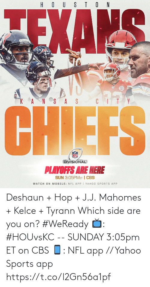 hous: HOUS TON  ZEXAKS  NS AS CITY  CHIEFS  NFL  DIVISIONAL  PLAYOFFS ARE HERE  SUN 3:05PMET I CBS  WATCH ON MOBILE: NFL APP | YAHOO SPORTS APP Deshaun + Hop + J.J. Mahomes + Kelce + Tyrann  Which side are you on? #WeReady  📺: #HOUvsKC -- SUNDAY 3:05pm ET on CBS 📱: NFL app // Yahoo Sports app https://t.co/l2Gn56a1pf