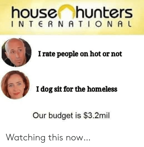 Budget: house hunters  INTERNATIONA L  I rate people on hot or not  Idog sit for the homeless  Our budget is $3.2mil Watching this now…