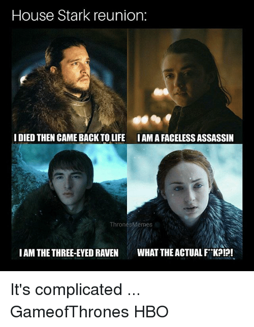 iams: House Stark reunion:  IDIED THEN CAME BACK TO LIFE IAMA FACELESS ASSASSIIN  ThronesMémes  IAM THE THREE-EYED RAVEN WHAT THE ACTUAL FK?!?! It's complicated ... GameofThrones HBO