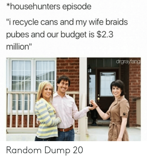 "Cans: *househunters episode  ""i recycle cans and my wife braids  pubes and our budget is $2.3  million""  drgrayfang Random Dump 20"