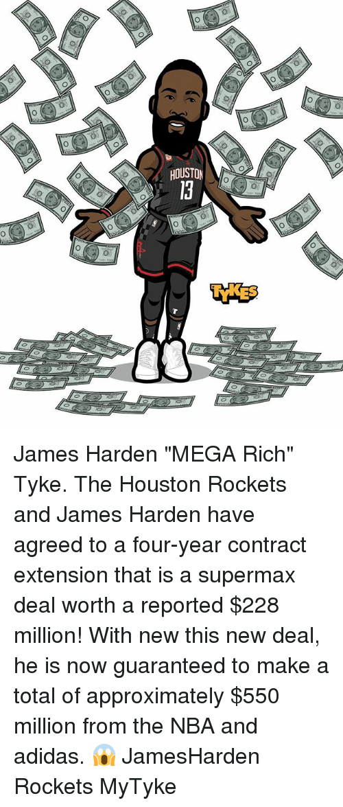 """Houston Rockets: HOUSTON  0 James Harden """"MEGA Rich"""" Tyke. The Houston Rockets and James Harden have agreed to a four-year contract extension that is a supermax deal worth a reported $228 million! With new this new deal, he is now guaranteed to make a total of approximately $550 million from the NBA and adidas. 😱 JamesHarden Rockets MyTyke"""