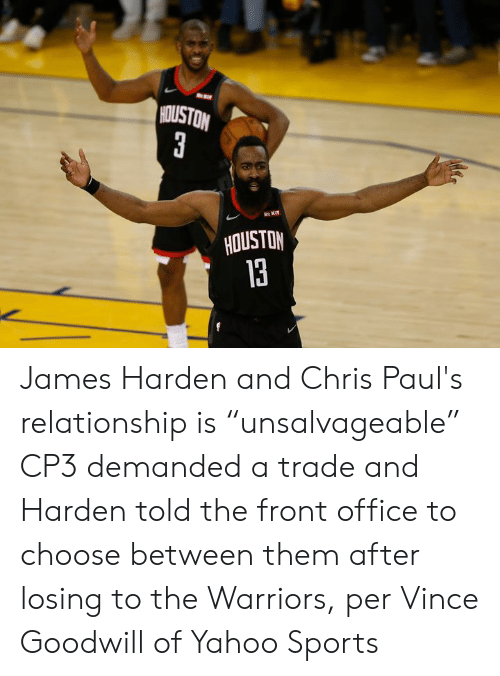 "James Harden: HOUSTON  3  R KIT  HOUSTON  13 James Harden and Chris Paul's relationship is ""unsalvageable""  CP3 demanded a trade and Harden told the front office to choose between them after losing to the Warriors, per Vince Goodwill of Yahoo Sports"