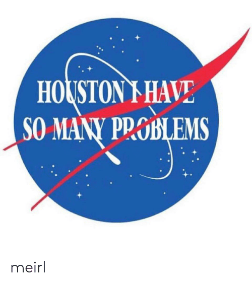 Houston: HOUSTON I HAVE  SO MANY PROBLEMS  БLEMS meirl