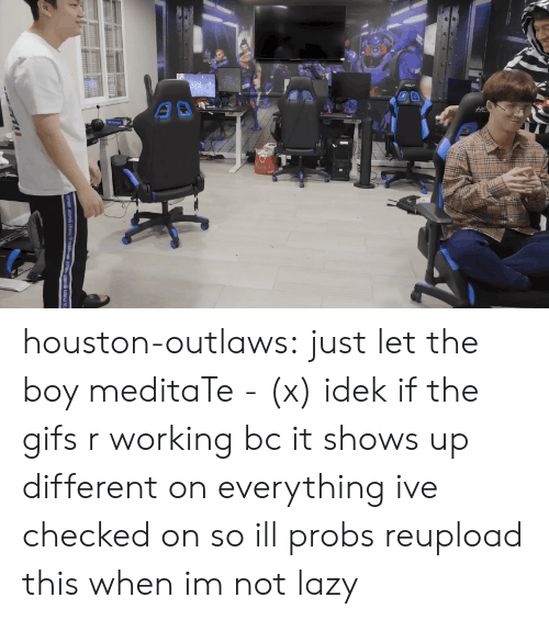Lazy, Tumblr, and youtube.com: houston-outlaws: just let the boy meditaTe - (x) idek if the gifs r working bc it shows up different on everything ive checked on so ill probs reupload this when im not lazy