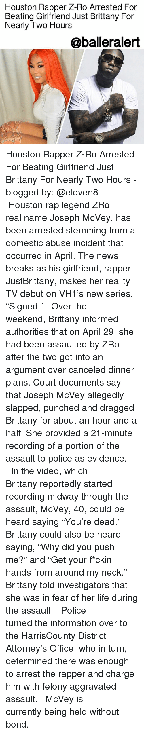 """domestic abuse: Houston Rapper Z-Ro Arrested For  Beating Girlfriend Just Brittany For  Nearly Two Hours  @balleralert Houston Rapper Z-Ro Arrested For Beating Girlfriend Just Brittany For Nearly Two Hours - blogged by: @eleven8 ⠀⠀⠀⠀⠀⠀⠀⠀⠀ ⠀⠀⠀⠀⠀⠀⠀⠀⠀ Houston rap legend ZRo, real name Joseph McVey, has been arrested stemming from a domestic abuse incident that occurred in April. The news breaks as his girlfriend, rapper JustBrittany, makes her reality TV debut on VH1's new series, """"Signed."""" ⠀⠀⠀⠀⠀⠀⠀⠀⠀ ⠀⠀⠀⠀⠀⠀⠀⠀⠀ Over the weekend, Brittany informed authorities that on April 29, she had been assaulted by ZRo after the two got into an argument over canceled dinner plans. Court documents say that Joseph McVey allegedly slapped, punched and dragged Brittany for about an hour and a half. She provided a 21-minute recording of a portion of the assault to police as evidence. ⠀⠀⠀⠀⠀⠀⠀⠀⠀ ⠀⠀⠀⠀⠀⠀⠀⠀⠀ In the video, which Brittany reportedly started recording midway through the assault, McVey, 40, could be heard saying """"You're dead."""" Brittany could also be heard saying, """"Why did you push me?"""" and """"Get your f*ckin hands from around my neck."""" Brittany told investigators that she was in fear of her life during the assault. ⠀⠀⠀⠀⠀⠀⠀⠀⠀ ⠀⠀⠀⠀⠀⠀⠀⠀⠀ Police turned the information over to the HarrisCounty District Attorney's Office, who in turn, determined there was enough to arrest the rapper and charge him with felony aggravated assault. ⠀⠀⠀⠀⠀⠀⠀⠀⠀ ⠀⠀⠀⠀⠀⠀⠀⠀⠀ McVey is currently being held without bond."""