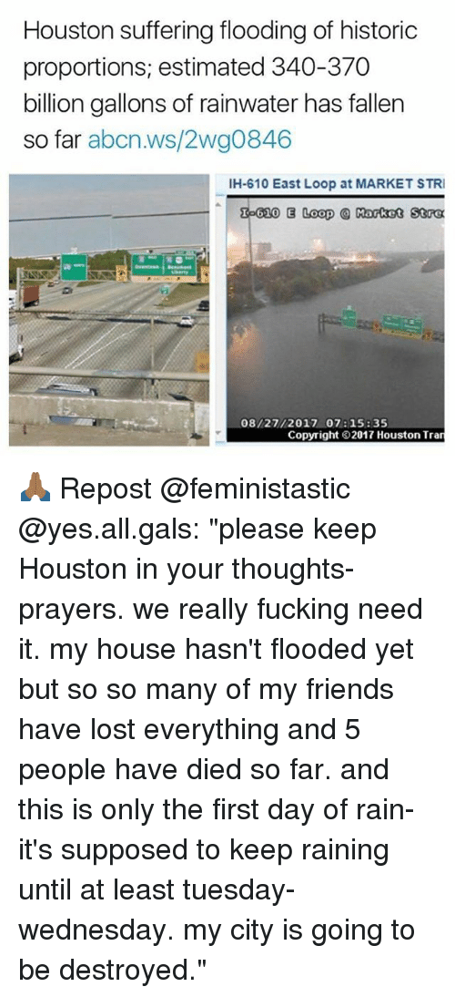 """Looping: Houston suffering flooding of historic  proportions, estimated 340-370  billion gallons of rainwater has fallen  so far abcn.ws/2wg0846  IH-610 East Loop at MARKET STRI  泓610 E Loop @ Rotot 50α  08/27/2017 07: 15: 35  Copyright 2017 Houston Tran 🙏🏾 Repost @feministastic @yes.all.gals: """"please keep Houston in your thoughts-prayers. we really fucking need it. my house hasn't flooded yet but so so many of my friends have lost everything and 5 people have died so far. and this is only the first day of rain- it's supposed to keep raining until at least tuesday-wednesday. my city is going to be destroyed."""""""