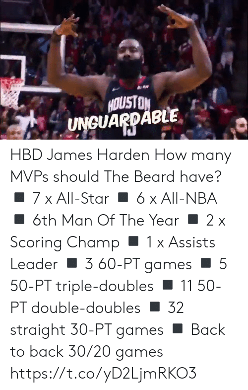James Harden: HOUSTON  UNGUARDABLE HBD James Harden How many MVPs should The Beard have?  ◾️ 7 x All-Star ◾️ 6 x All-NBA ◾️ 6th Man Of The Year ◾️ 2 x Scoring Champ ◾️ 1 x Assists Leader ◾️ 3 60-PT games  ◾️ 5 50-PT triple-doubles ◾️ 11 50-PT double-doubles ◾️ 32 straight 30-PT games ◾️ Back to back 30/20 games https://t.co/yD2LjmRKO3