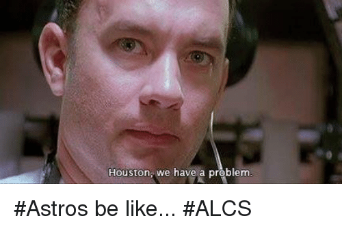 Houston we have a problem: Houston, we have a problem #Astros be like... #ALCS