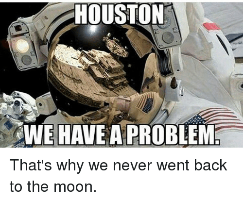 Houston we have a problem: HOUSTON  WE HAVE A PROBLEM That's why we never went back to the moon.