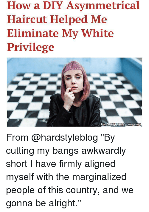 "Marginalize: How a DIY Asymmetrical  Haircut Helped Me  Eliminate My White  Privilege  Full Stoye thehardtimes.ne From @hardstyleblog ""By cutting my bangs awkwardly short I have firmly aligned myself with the marginalized people of this country, and we gonna be alright."""