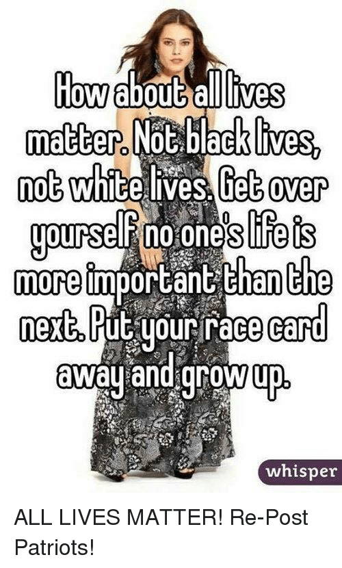 Race Card: How about allCives  matter Not black ives  while ves Get over  yourseFno ones Fets  Bhan che  more  important  next Put your race card  away and grow  whisper ALL LIVES MATTER!  Re-Post Patriots!