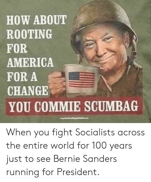 America, Bernie Sanders, and History: HOW ABOUT  ROOTING  FOR  AMERICA  FOR A  CHANGE  YOU COMMIE SCUMBAG When you fight Socialists across the entire world for 100 years just to see Bernie Sanders running for President.