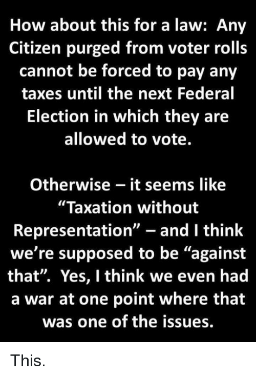 "Taxes, How, and Yes: How about this for a law: Any  Citizen purged from voter rolls  cannot be forced to pay any  taxes until the next Federal  Election in which they are  allowed to vote.  Otherwise - it seems like  ""Taxation without  Representation"" - and I think  we're supposed to be ""against  that"". Yes, I think we even had  a war at one point where that  was one of the issues. This."