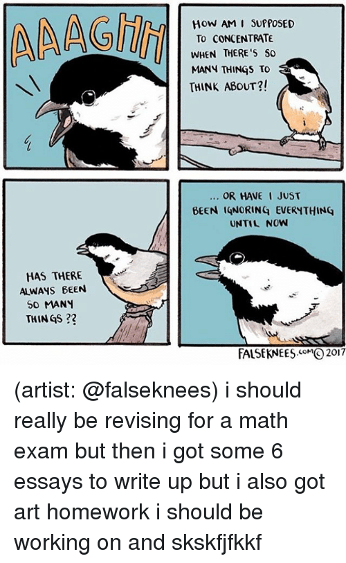 Memes, Math, and Homework: HOW AM I SUPPOSED  TO CONCENTRATE  WHEN THERE'S SO  MANN THINGS TO  THINK ABoUT?!  OR HAVE I JUST  BEEN IQNORING EVERYTHING  UNTIL NOW  HAS THERE  ALWAYS BEEN  So MANY  THIN GS?  FALSEKNEES2017 (artist: @falseknees) i should really be revising for a math exam but then i got some 6 essays to write up but i also got art homework i should be working on and skskfjfkkf