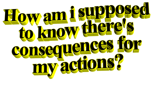 How, For, and Am I: How am i supposed  to know there's  consequences for  my actions?