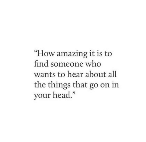 """Head, Amazing, and All The: """"How amazing it is to  find someone who  wants to hear about all  the things that go on in  your head."""""""