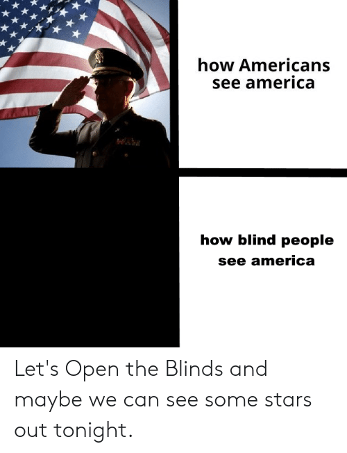 America, Stars, and Dank Memes: how Americans  see america  how blind people  see america Let's Open the Blinds and maybe we can see some stars out tonight.