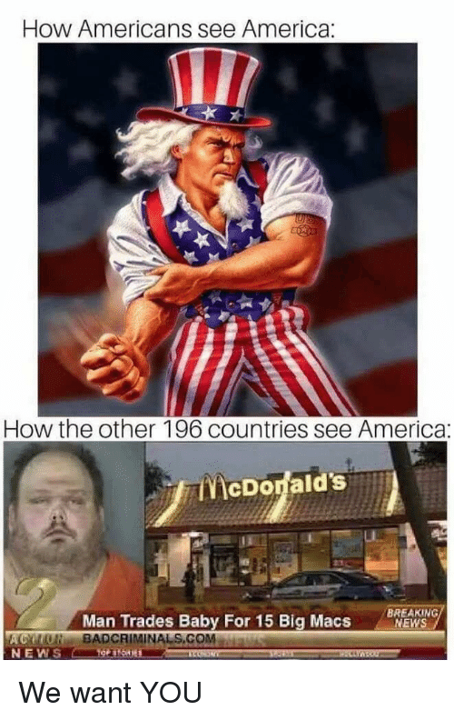 America, News, and Baby: How Americans see America:  lI  How the other 196 countries see America:  BREAKING  MEWS  Man Trades Baby For 15 Big Macs  BADCRIMİNALS.COM.  NEWS We want YOU