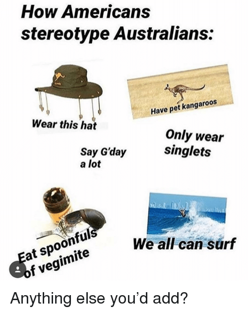 Spoonful: How Americans  stereotype Australians:  Wear this hat  Have pet kangaroos  Say G'day  a lot  Only wear  singlets  Eat spoonful  of vegimite  We all can surf Anything else you'd add?