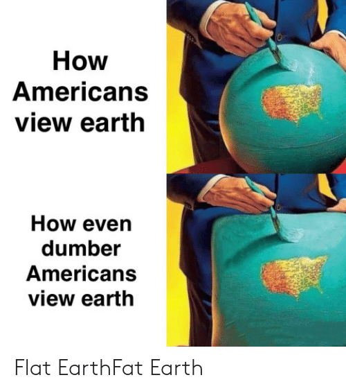 Earth, Fat, and Flat Earth: How  Americans  view earth  How even  dumber  Americans  view earth Flat EarthFat Earth